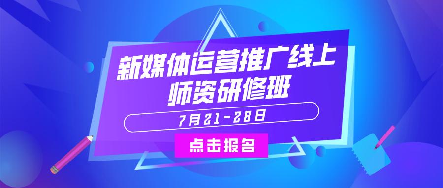 """7月21-28日""""新媒体运营推广线上师资研修班"""""""